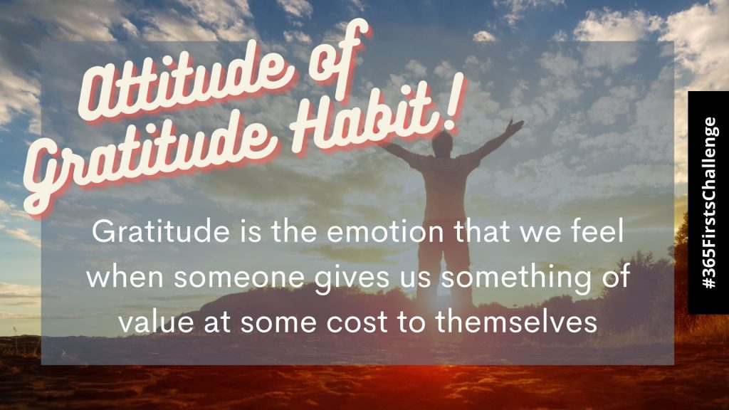 Attitude of gratitude habit to lessen self sabotage. Gratitude is the emotion that we feel when someone gives us something of value at some cost to themselves.